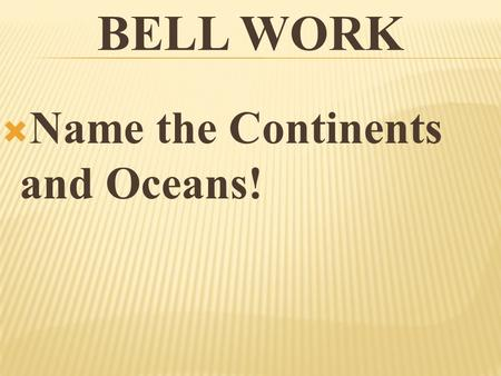 Bell Work Name the Continents and Oceans!.
