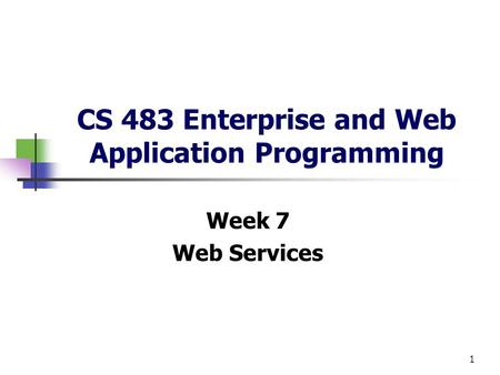 1 CS 483 Enterprise and Web Application Programming Week 7 Web Services.