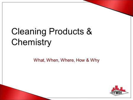 Cleaning Products & Chemistry What, When, Where, How & Why.