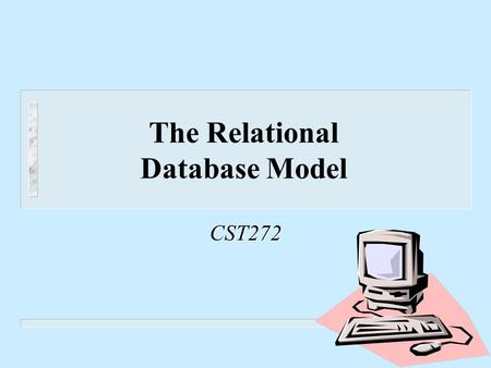 The Relational Database Model CST272. Return Creating the Unnormalized Table n List the fields n Select a primary key – The field (or concatenation of.