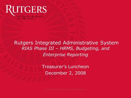 Rutgers Integrated Administrative System RIAS Phase III – HRMS, Budgeting, and Enterprise Reporting Treasurer's Luncheon December 2, 2008.