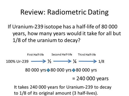 Review: Radiometric Dating If Uranium-239 isotope has a half-life of 80 000 years, how many years would it take for all but 1/8 of the uranium to decay?
