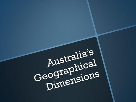Australia's Geographical Dimensions. Introduction   In this chapter we look at Australia's geographical dimensions. We compare its relative size and.