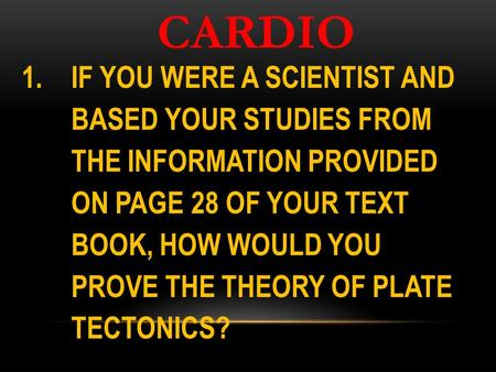 CARDIO 1.IF YOU WERE A SCIENTIST AND BASED YOUR STUDIES FROM THE INFORMATION PROVIDED ON PAGE 28 OF YOUR TEXT BOOK, HOW WOULD YOU PROVE THE THEORY OF PLATE.