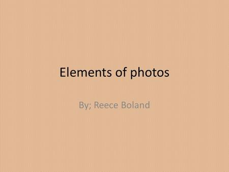 Elements of photos By; Reece Boland. Depth of field The strongest element in this photo is depth of field because the only thing you can is in focus is.