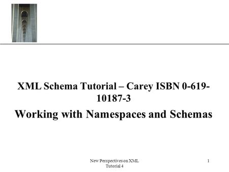 XP New Perspectives on XML Tutorial 4 1 XML Schema Tutorial – Carey ISBN 0-619- 10187-3 Working with Namespaces and Schemas.