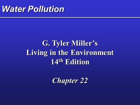 Water Pollution G. Tyler Miller's Living in the Environment 14 th Edition Chapter 22 G. Tyler Miller's Living in the Environment 14 th Edition Chapter.