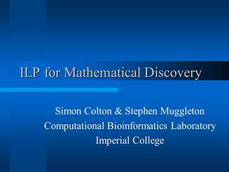 ILP for Mathematical Discovery Simon Colton & Stephen Muggleton Computational Bioinformatics Laboratory Imperial College.