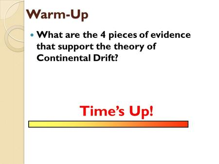 Warm-Up What are the 4 pieces of evidence that support the theory of Continental Drift? Time's Up!