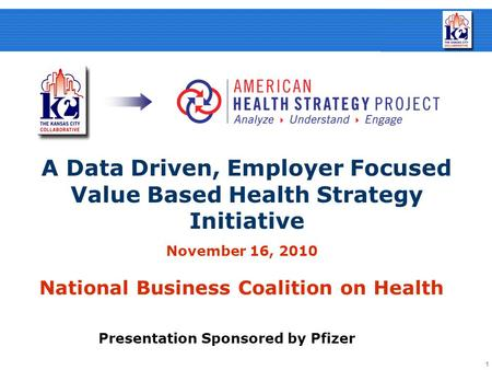 1 November 16, 2010 National Business Coalition on Health A Data Driven, Employer Focused Value Based Health Strategy Initiative Presentation Sponsored.