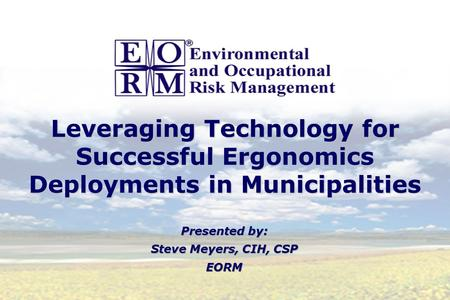 Leveraging Technology for Successful Ergonomics Deployments in Municipalities Presented by: Steve Meyers, CIH, CSP EORM Presented by: Steve Meyers, CIH,