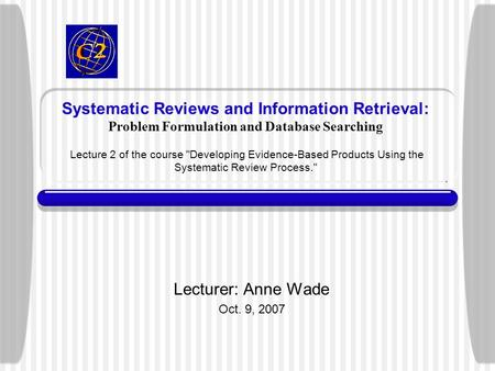 Systematic Reviews and Information Retrieval: Problem Formulation and Database Searching Lecture 2 of the course Developing Evidence-Based Products Using.