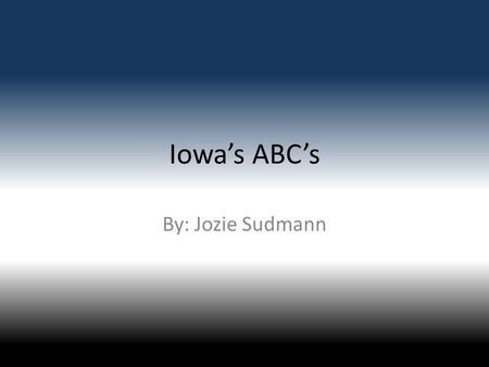 Iowa's ABC's By: Jozie Sudmann. A is for Amish In Iowa Amish started in 1632. In 1692 the Amish women wore dresses the boys wore dark suits.