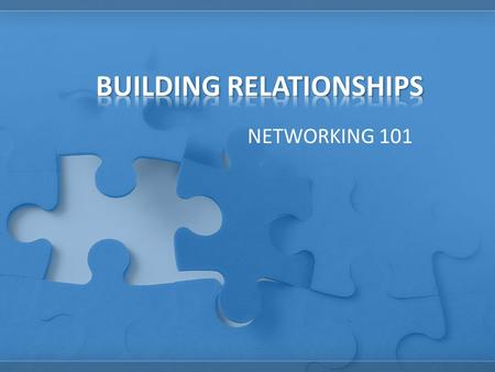 NETWORKING 101. Relationships are the building blocks for everything you do in life. Whether you want to organize a volleyball game or get rid of unfair.