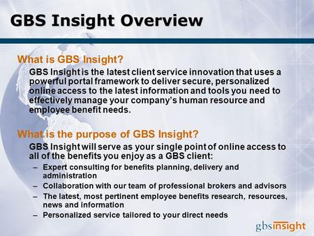 GBS Insight Overview What is GBS Insight? GBS Insight is the latest client service innovation that uses a powerful portal framework to deliver secure,