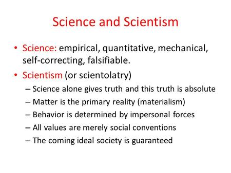 Science and Scientism Science: empirical, quantitative, mechanical, self-correcting, falsifiable. Scientism (or scientolatry) – Science alone gives truth.