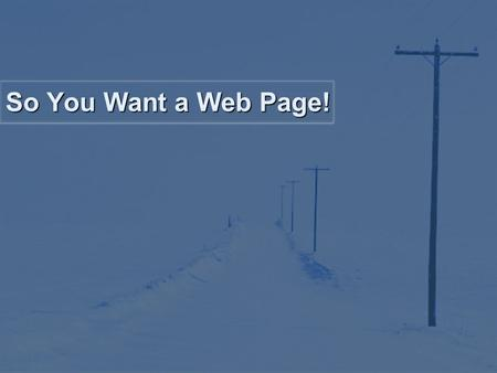 So You Want a Web Page!. What is a Web Page? According to Webopedia, a web page is: A document on the World Wide Web. A Web site is really a bunch of.
