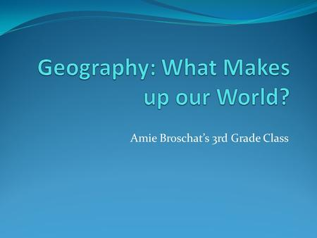 Amie Broschat's 3rd Grade Class. Our World Let's watch a video that describes our world!