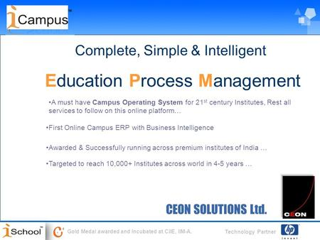 Technology Partner Gold Medal awarded and Incubated at CIIE, IIM-A. CEON SOLUTIONS Ltd. Complete, Simple & Intelligent Education Process Management First.