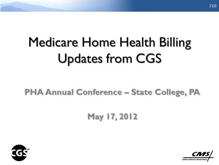 Medicare Home Health Billing Updates from CGS PHA Annual Conference – State College, PA May 17, 2012.