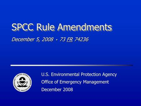 SPCC Rule Amendments U.S. Environmental Protection Agency Office of Emergency Management December 2008 December 5, 2008 73 FR 74236.