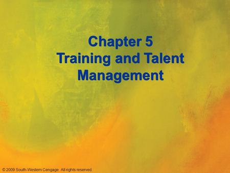 © 2009 South-Western Cengage. All rights reserved. Chapter 5 Training and Talent Management.