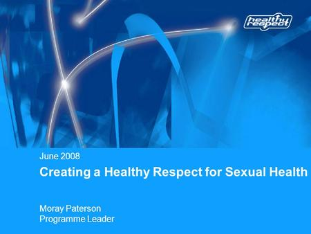 Creating a Healthy Respect for Sexual Health June 2008 Moray Paterson Programme Leader.