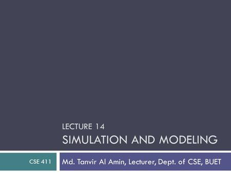 LECTURE 14 SIMULATION AND MODELING Md. Tanvir Al Amin, Lecturer, Dept. of CSE, BUET CSE 411.