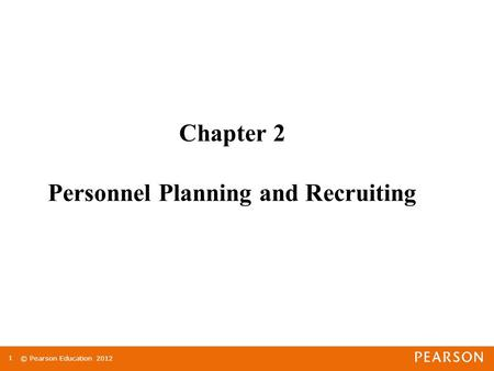 © Pearson Education 2012 1 Chapter 2 Personnel Planning and Recruiting.