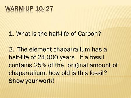 1.What is the half-life of Carbon? 2. The element chaparralium has a half-life of 24,000 years. If a fossil contains 25% of the original amount of chaparralium,
