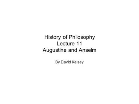 History of Philosophy Lecture 11 Augustine and Anselm By David Kelsey.