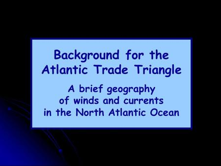 Background for the Atlantic Trade Triangle A brief geography of winds and currents in the North Atlantic Ocean.