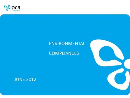 ENVIRONMENTAL COMPLIANCES JUNE 2012. Ipca Laboratories Limited COMPLIANCE ON EC GENERAL CONDITIONS (F.N. No. J-11011/850/2007-IA(II) Dated 12.05.2008)