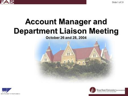 FinancialAsset Management ©2003 Texas State, For Internal Purposes Only. Slide 1 of 31 Account Manager and Department Liaison Meeting October 26 and 28,