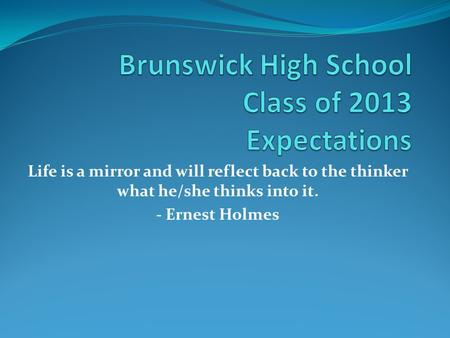 Life is a mirror and will reflect back to the thinker what he/she thinks into it. - Ernest Holmes.