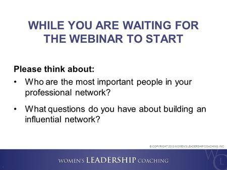 1 WHILE YOU ARE WAITING FOR THE WEBINAR TO START Please think about: Who are the most important people in your professional network? What questions do.