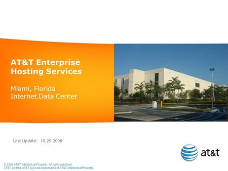 AT&T Enterprise Hosting Services Miami, Florida Internet Data Center Last Update: 10.29.2008 © 2008 AT&T Intellectual Property. All rights reserved. AT&T.