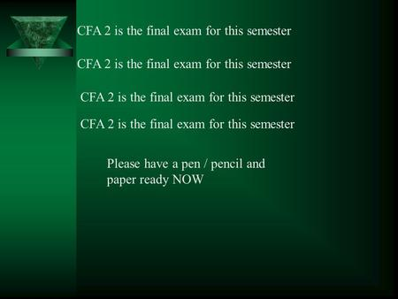 CFA 2 is the final exam for this semester Please have a pen / pencil and paper ready NOW.
