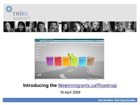 New Realities. New Opportunities. Introducing the hireimmigrants.ca/Roadmap 16 April 2009.