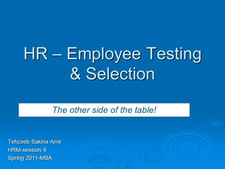 HR – Employee Testing & Selection Tehzeeb Sakina Amir HRM-session 6 Spring 2011-MBA The other side of the table!