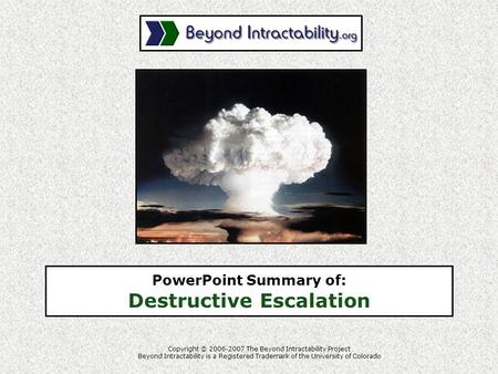 PowerPoint Summary of: Destructive Escalation Copyright © 2006-2007 The Beyond Intractability Project Beyond Intractability is a Registered Trademark of.
