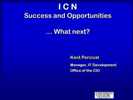 I C N Success and Opportunities … What next? Kent Percival Manager, IT Development Office of the CIO.