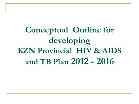 Conceptual Outline for developing KZN Provincial HIV & AIDS and TB Plan 2012 - 2016.
