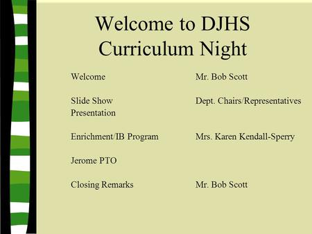 Welcome to DJHS Curriculum Night Welcome Mr. Bob Scott Slide ShowDept. Chairs/Representatives Presentation Enrichment/IB ProgramMrs. Karen Kendall-Sperry.