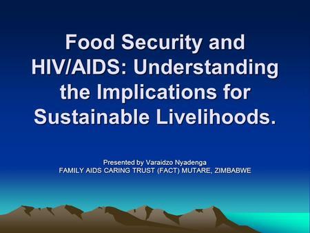 Food Security and HIV/AIDS: Understanding the Implications for Sustainable Livelihoods. Presented by Varaidzo Nyadenga FAMILY AIDS CARING TRUST (FACT)