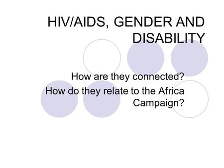 HIV/AIDS, GENDER AND DISABILITY How are they connected? How do they relate to the Africa Campaign?