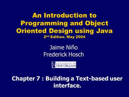An Introduction to Programming and Object Oriented Design using Java 2 nd Edition. May 2004 Jaime Niño Frederick Hosch Chapter 7 : Building a Text-based.
