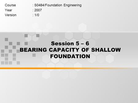 Session 5 – 6 BEARING CAPACITY OF SHALLOW FOUNDATION Course: S0484/Foundation Engineering Year: 2007 Version: 1/0.
