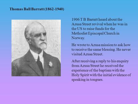 Thomas Ball Barratt (1862-1940) 1906 T B Barratt heard about the Azusa Street revival when he was in the US to raise funds for the Methodist Episcopal.