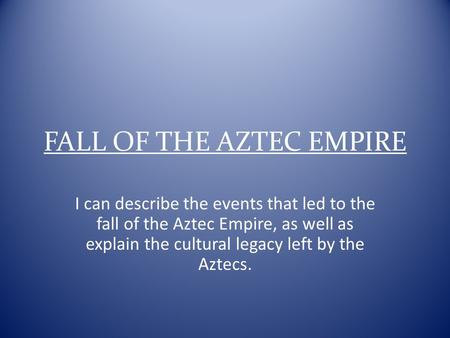 FALL OF THE AZTEC EMPIRE I can describe the events that led to the fall of the Aztec Empire, as well as explain the cultural legacy left by the Aztecs.